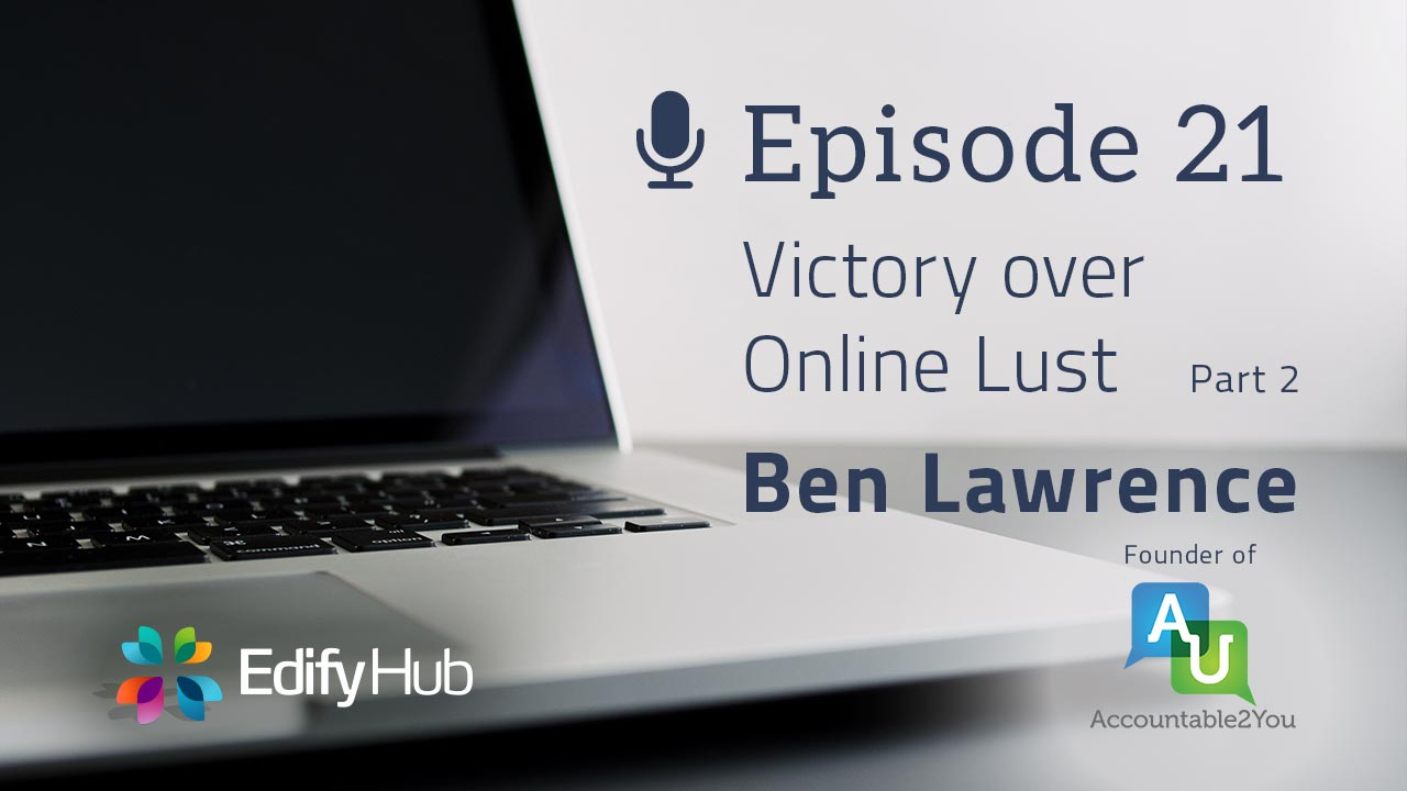 LUP021 - Victory Over Online Lust: Ben Lawrence, Part 2